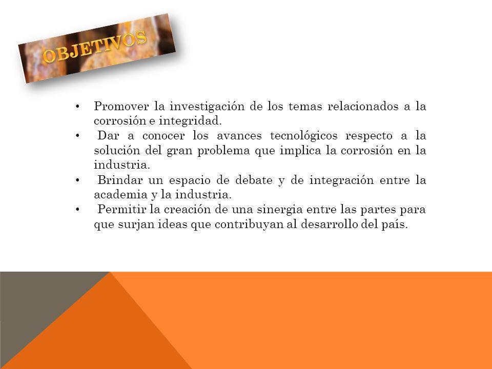 OBJETIVOS Promover la investigación de los temas relacionados a la corrosión e integridad.