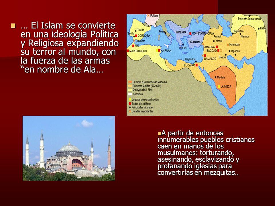 … El Islam se convierte en una ideología Política y Religiosa expandiendo su terror al mundo, con la fuerza de las armas en nombre de Ala…