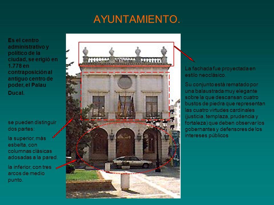 AYUNTAMIENTO. Es el centro administrativo y político de la ciudad, se erigió en 1.778 en contraposición al antiguo centro de poder, el Palau Ducal.