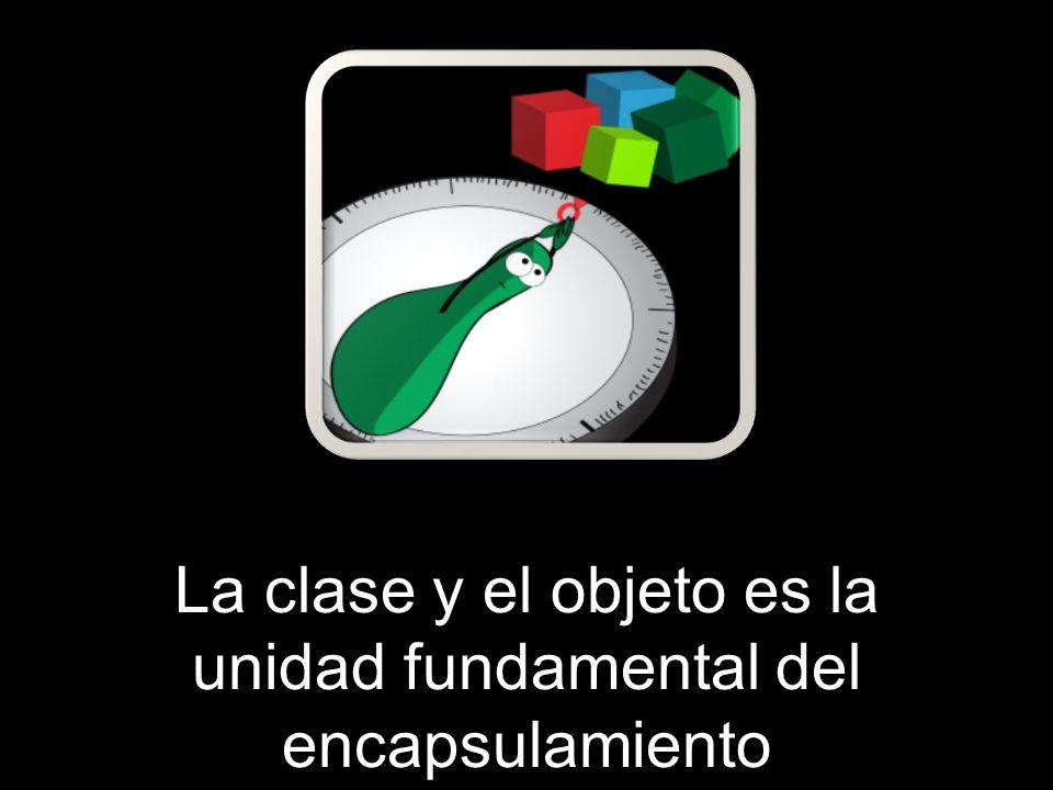 La clase y el objeto es la unidad fundamental del encapsulamiento
