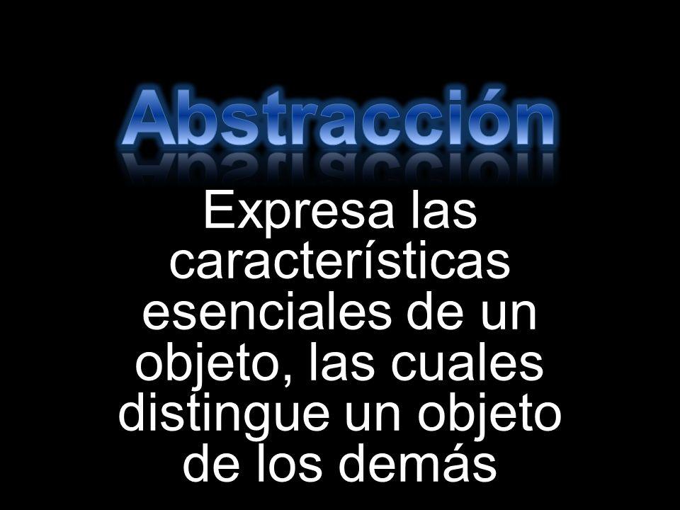 Abstracción Expresa las características esenciales de un objeto, las cuales distingue un objeto de los demás.