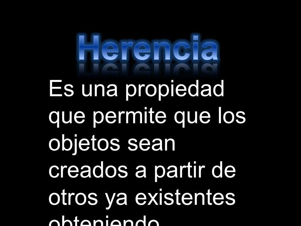 Herencia Es una propiedad que permite que los objetos sean creados a partir de otros ya existentes obteniendo características.