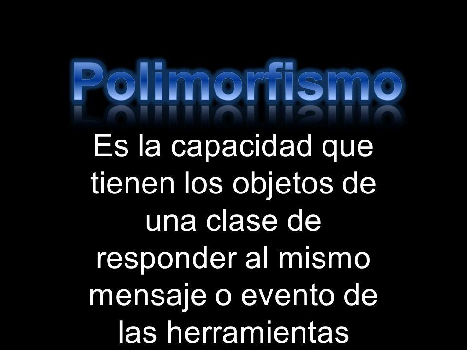 Polimorfismo Es la capacidad que tienen los objetos de una clase de responder al mismo mensaje o evento de las herramientas utilizadas.