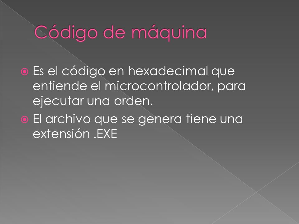 Código de máquina Es el código en hexadecimal que entiende el microcontrolador, para ejecutar una orden.