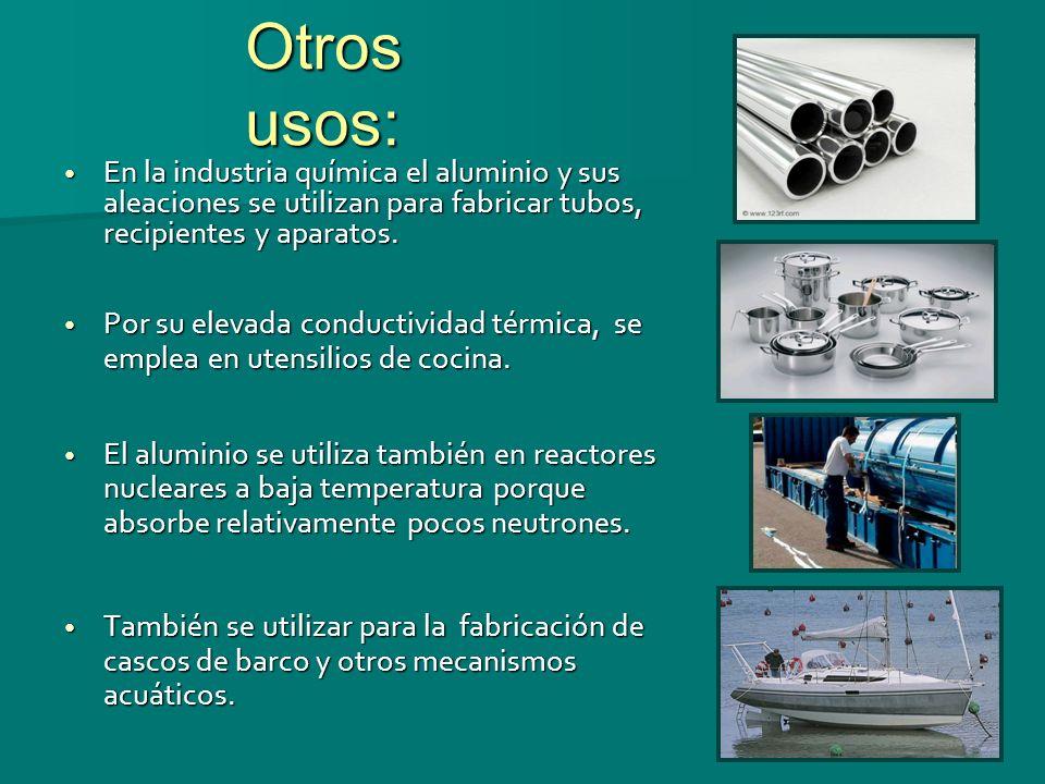 Otros usos: En la industria química el aluminio y sus aleaciones se utilizan para fabricar tubos, recipientes y aparatos.