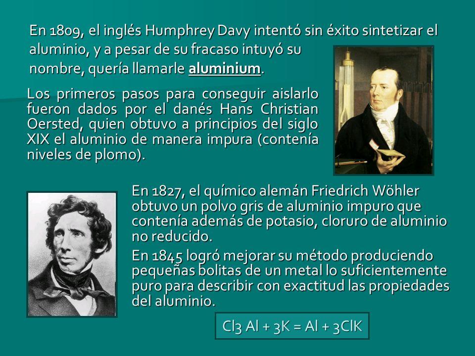 En 1809, el inglés Humphrey Davy intentó sin éxito sintetizar el aluminio, y a pesar de su fracaso intuyó su nombre, quería llamarle aluminium.