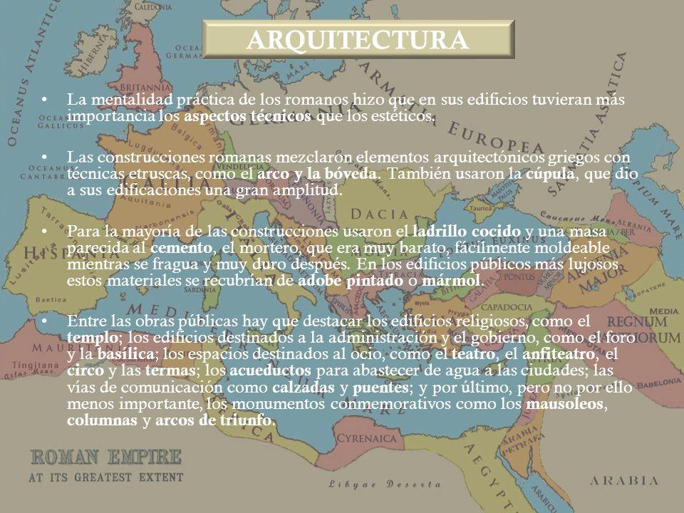 ARQUITECTURA La mentalidad práctica de los romanos hizo que en sus edificios tuvieran más importancia los aspectos técnicos que los estéticos.