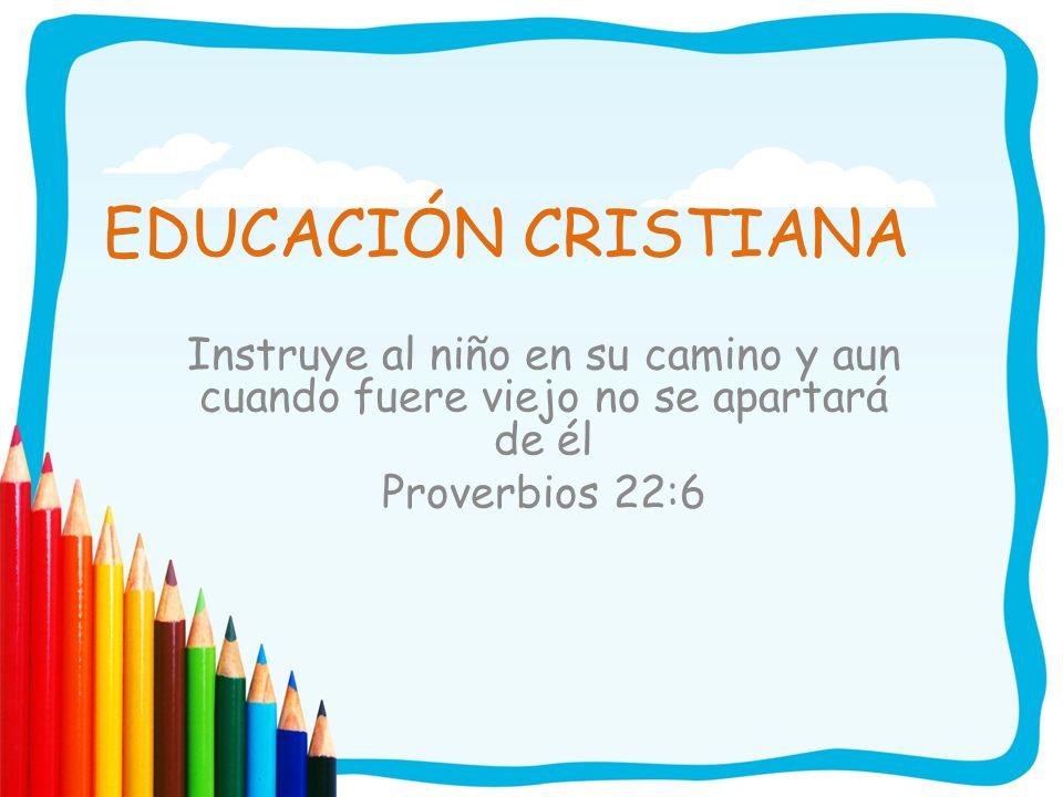 EDUCACIÓN CRISTIANA Instruye al niño en su camino y aun cuando fuere viejo no se apartará de él.