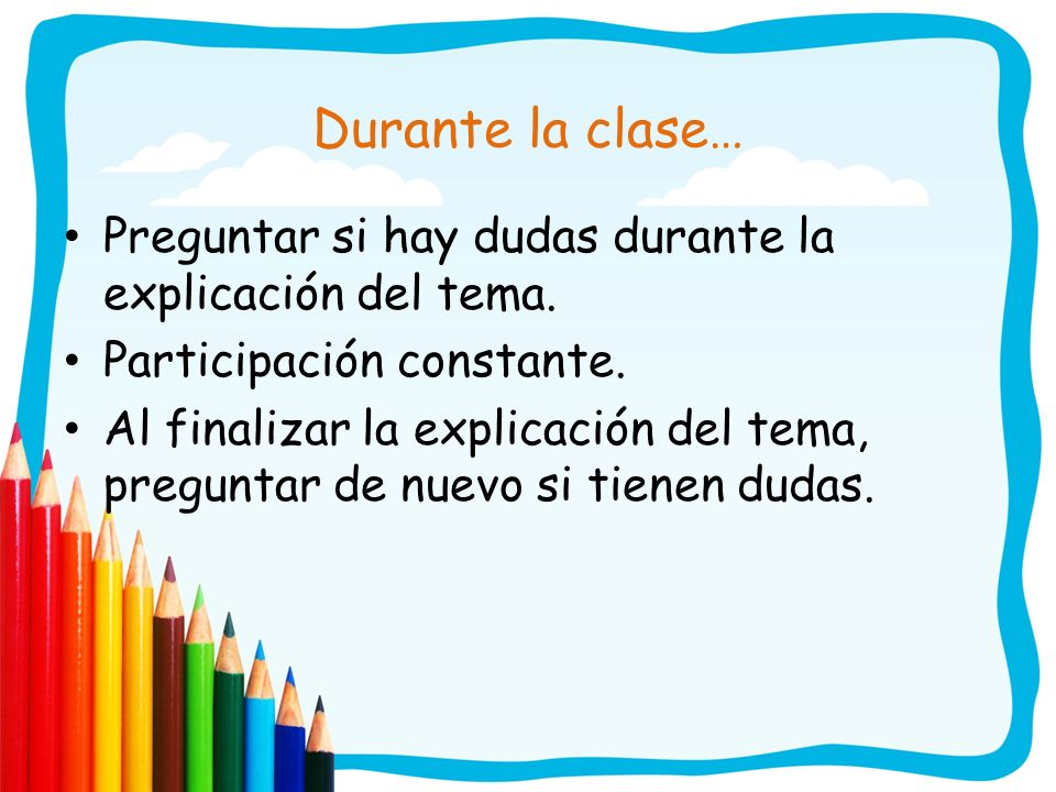Durante la clase…Preguntar si hay dudas durante la explicación del tema. Participación constante.