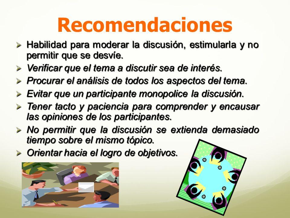 Recomendaciones Habilidad para moderar la discusión, estimularla y no permitir que se desvíe. Verificar que el tema a discutir sea de interés.