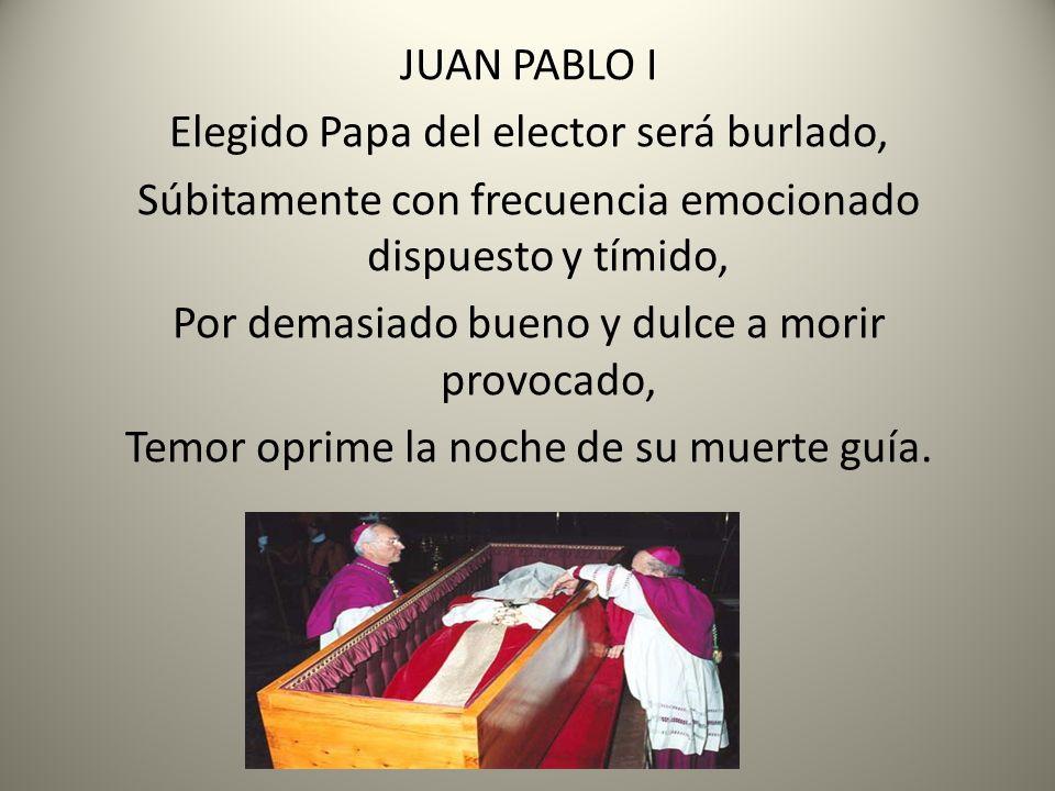 JUAN PABLO I Elegido Papa del elector será burlado, Súbitamente con frecuencia emocionado dispuesto y tímido, Por demasiado bueno y dulce a morir provocado, Temor oprime la noche de su muerte guía.