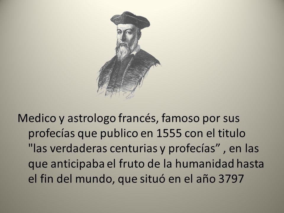Medico y astrologo francés, famoso por sus profecías que publico en 1555 con el titulo las verdaderas centurias y profecías , en las que anticipaba el fruto de la humanidad hasta el fin del mundo, que situó en el año 3797