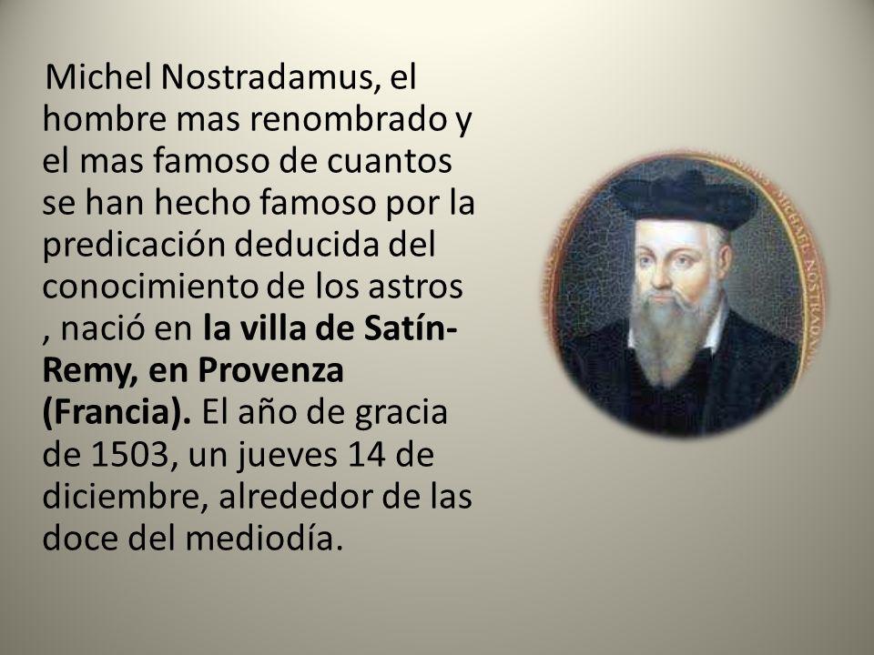 Michel Nostradamus, el hombre mas renombrado y el mas famoso de cuantos se han hecho famoso por la predicación deducida del conocimiento de los astros , nació en la villa de Satín- Remy, en Provenza (Francia).
