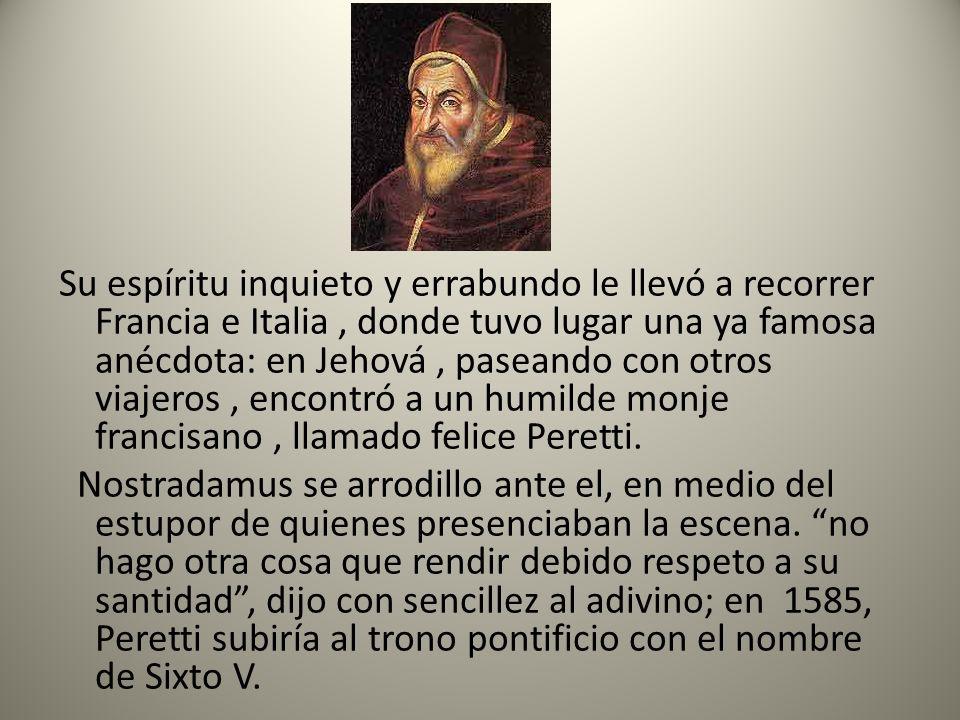 Su espíritu inquieto y errabundo le llevó a recorrer Francia e Italia , donde tuvo lugar una ya famosa anécdota: en Jehová , paseando con otros viajeros , encontró a un humilde monje francisano , llamado felice Peretti.