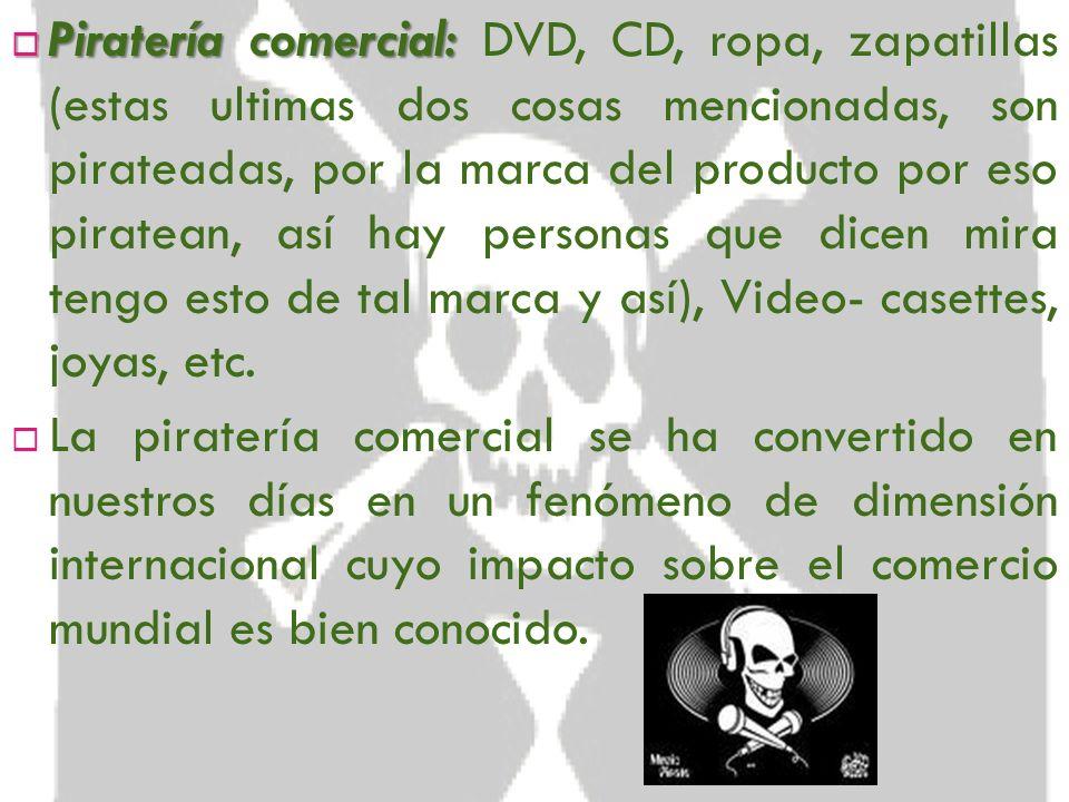 Piratería comercial: DVD, CD, ropa, zapatillas (estas ultimas dos cosas mencionadas, son pirateadas, por la marca del producto por eso piratean, así hay personas que dicen mira tengo esto de tal marca y así), Video- casettes, joyas, etc.