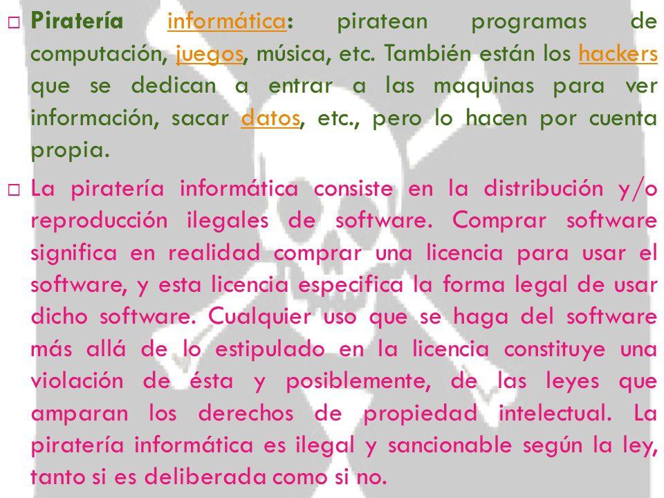 Piratería informática: piratean programas de computación, juegos, música, etc. También están los hackers que se dedican a entrar a las maquinas para ver información, sacar datos, etc., pero lo hacen por cuenta propia.