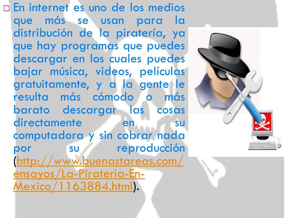 En internet es uno de los medios que más se usan para la distribución de la piratería, ya que hay programas que puedes descargar en los cuales puedes bajar música, videos, películas gratuitamente, y a la gente le resulta más cómodo o más barato descargar las cosas directamente en su computadora y sin cobrar nada por su reproducción (http://www.buenastareas.com/ ensayos/La-Pirateria-En- Mexico/1163884.html).