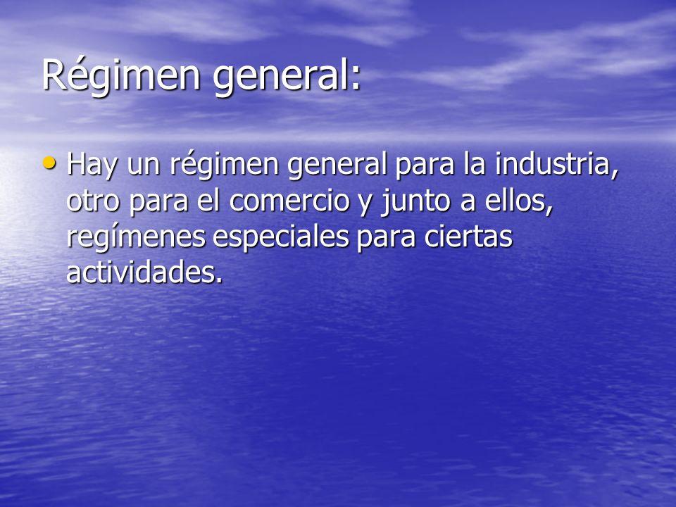 Régimen general: Hay un régimen general para la industria, otro para el comercio y junto a ellos, regímenes especiales para ciertas actividades.