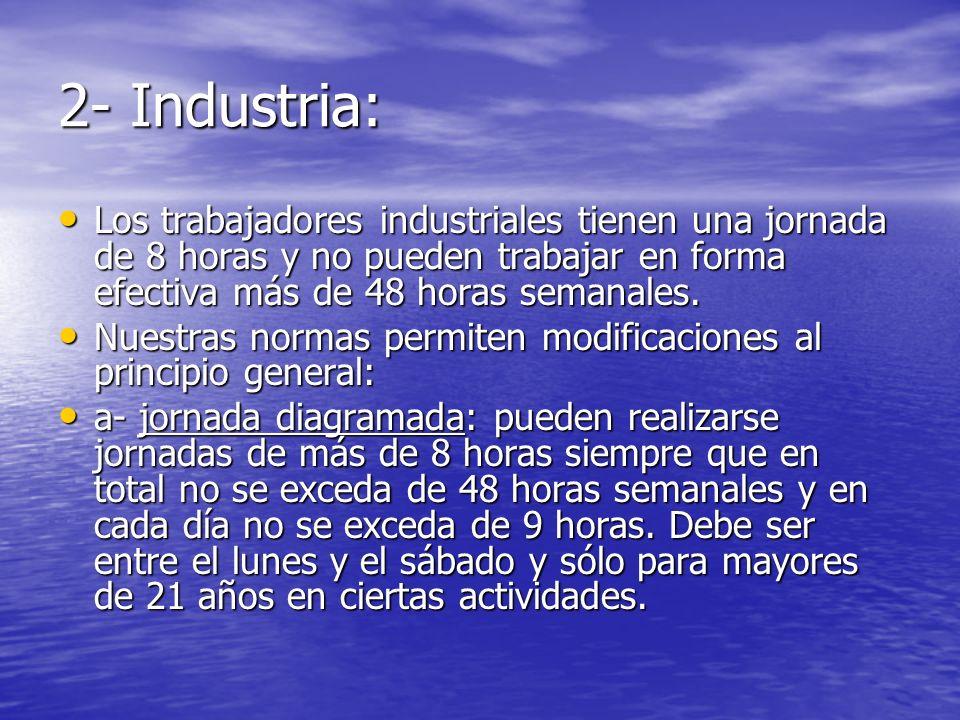 2- Industria: Los trabajadores industriales tienen una jornada de 8 horas y no pueden trabajar en forma efectiva más de 48 horas semanales.