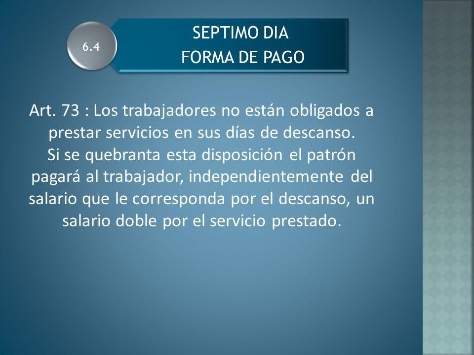 FORMA DE PAGO SEPTIMO DIA. 6.4. Art. 73 : Los trabajadores no están obligados a prestar servicios en sus días de descanso.