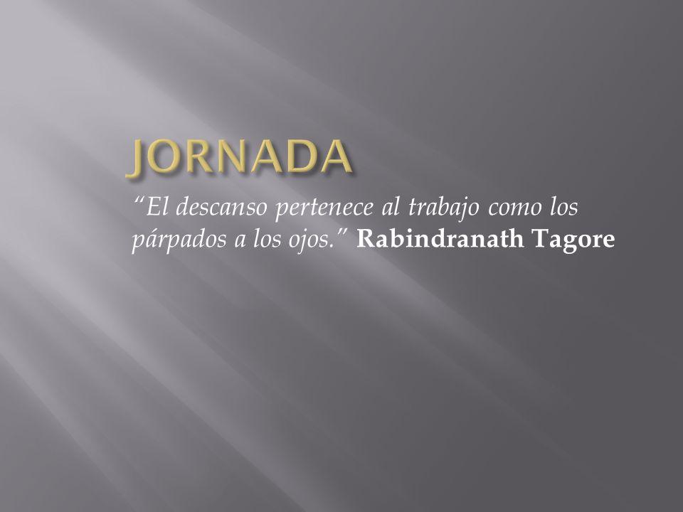JORNADA El descanso pertenece al trabajo como los párpados a los ojos. Rabindranath Tagore