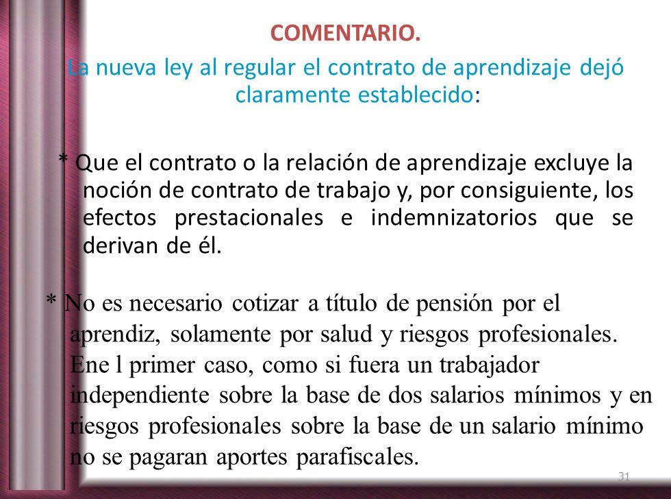 COMENTARIO. La nueva ley al regular el contrato de aprendizaje dejó claramente establecido: * Que el contrato o la relación de aprendizaje excluye la noción de contrato de trabajo y, por consiguiente, los efectos prestacionales e indemnizatorios que se derivan de él.