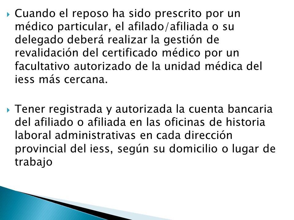 Cuando el reposo ha sido prescrito por un médico particular, el afilado/afiliada o su delegado deberá realizar la gestión de revalidación del certificado médico por un facultativo autorizado de la unidad médica del iess más cercana.