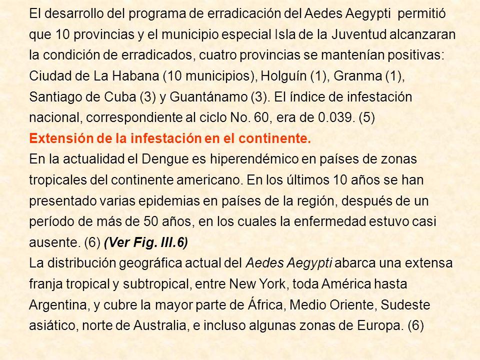 El desarrollo del programa de erradicación del Aedes Aegypti permitió que 10 provincias y el municipio especial Isla de la Juventud alcanzaran la condición de erradicados, cuatro provincias se mantenían positivas: Ciudad de La Habana (10 municipios), Holguín (1), Granma (1), Santiago de Cuba (3) y Guantánamo (3). El índice de infestación nacional, correspondiente al ciclo No. 60, era de 0.039. (5)