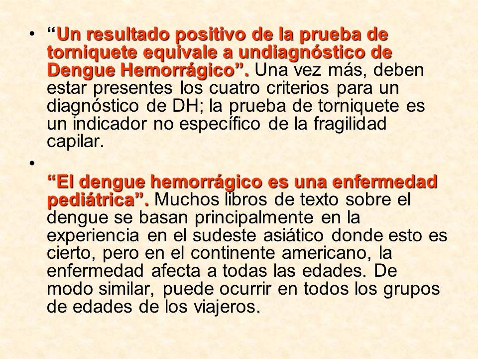 Un resultado positivo de la prueba de torniquete equivale a undiagnóstico de Dengue Hemorrágico . Una vez más, deben estar presentes los cuatro criterios para un diagnóstico de DH; la prueba de torniquete es un indicador no específico de la fragilidad capilar.