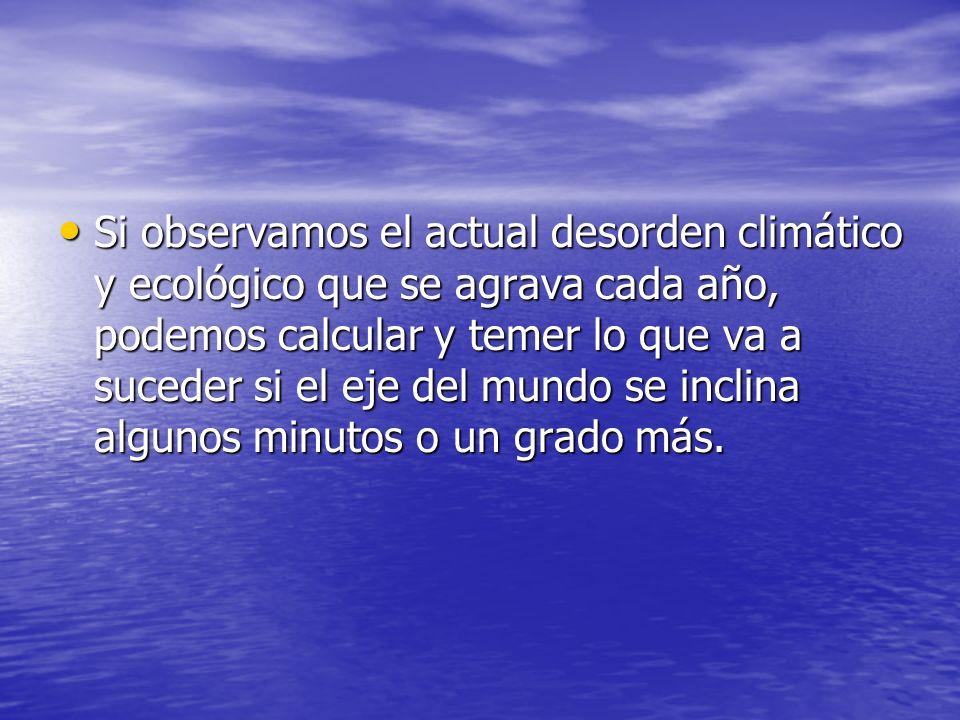 Si observamos el actual desorden climático y ecológico que se agrava cada año, podemos calcular y temer lo que va a suceder si el eje del mundo se inclina algunos minutos o un grado más.