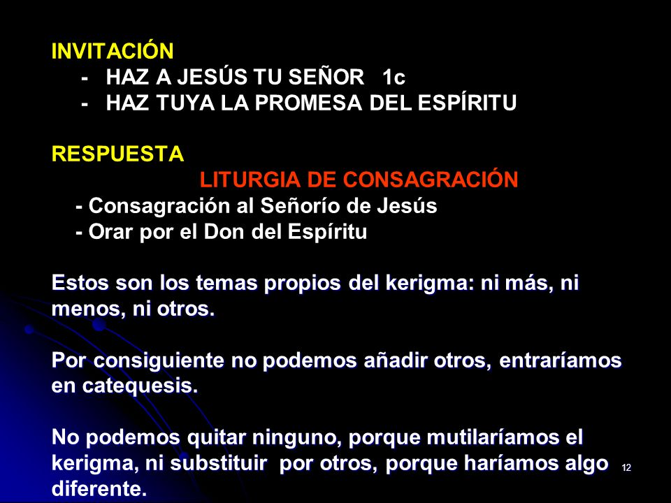 INVITACIÓN - HAZ A JESÚS TU SEÑOR 1c - HAZ TUYA LA PROMESA DEL ESPÍRITU RESPUESTA LITURGIA DE CONSAGRACIÓN - Consagración al Señorío de Jesús - Orar por el Don del Espíritu Estos son los temas propios del kerigma: ni más, ni menos, ni otros.