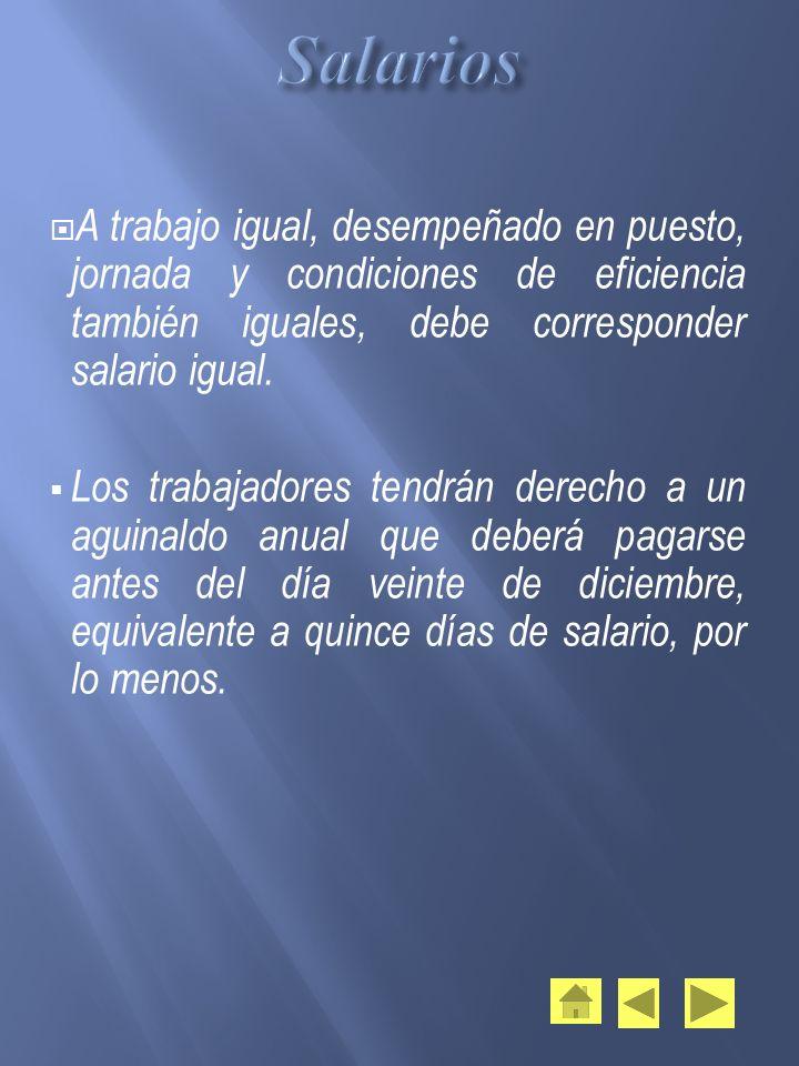 Salarios A trabajo igual, desempeñado en puesto, jornada y condiciones de eficiencia también iguales, debe corresponder salario igual.