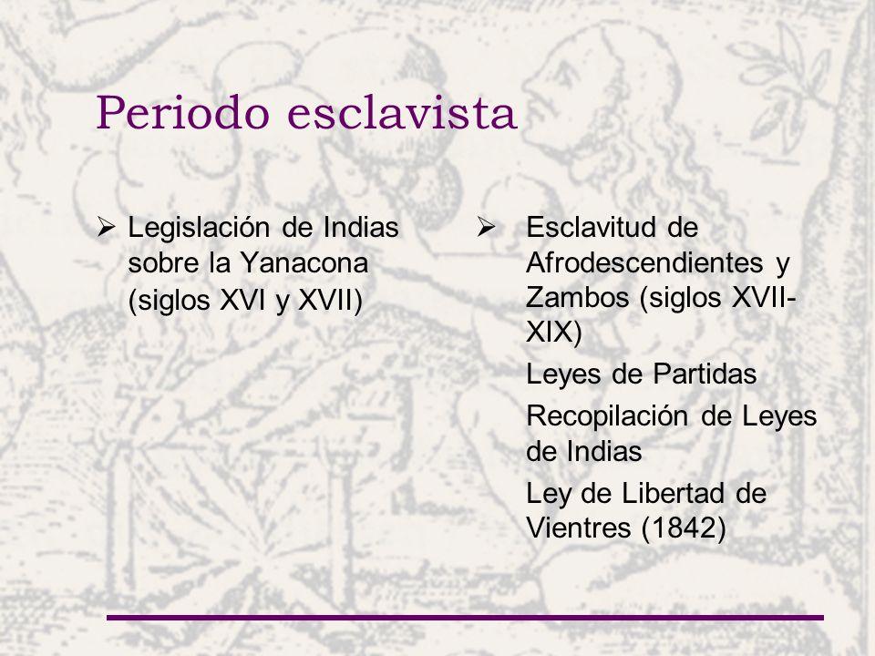 Periodo esclavista Legislación de Indias sobre la Yanacona (siglos XVI y XVII) Esclavitud de Afrodescendientes y Zambos (siglos XVII-XIX)