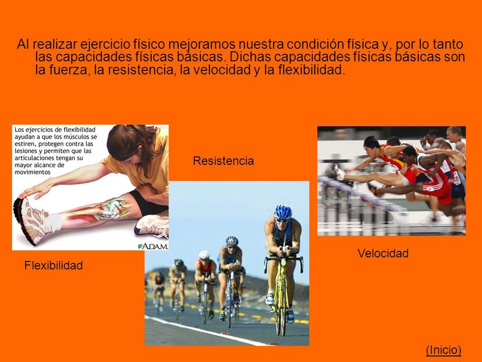 Al realizar ejercicio físico mejoramos nuestra condición física y, por lo tanto las capacidades físicas básicas. Dichas capacidades físicas básicas son la fuerza, la resistencia, la velocidad y la flexibilidad.