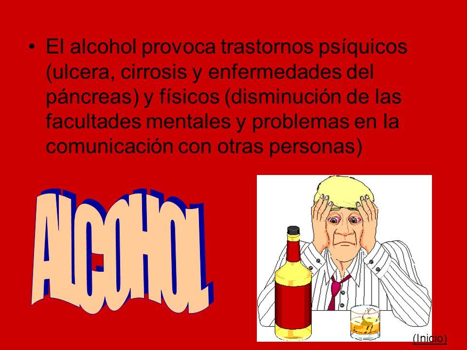 El alcohol provoca trastornos psíquicos (ulcera, cirrosis y enfermedades del páncreas) y físicos (disminución de las facultades mentales y problemas en la comunicación con otras personas)