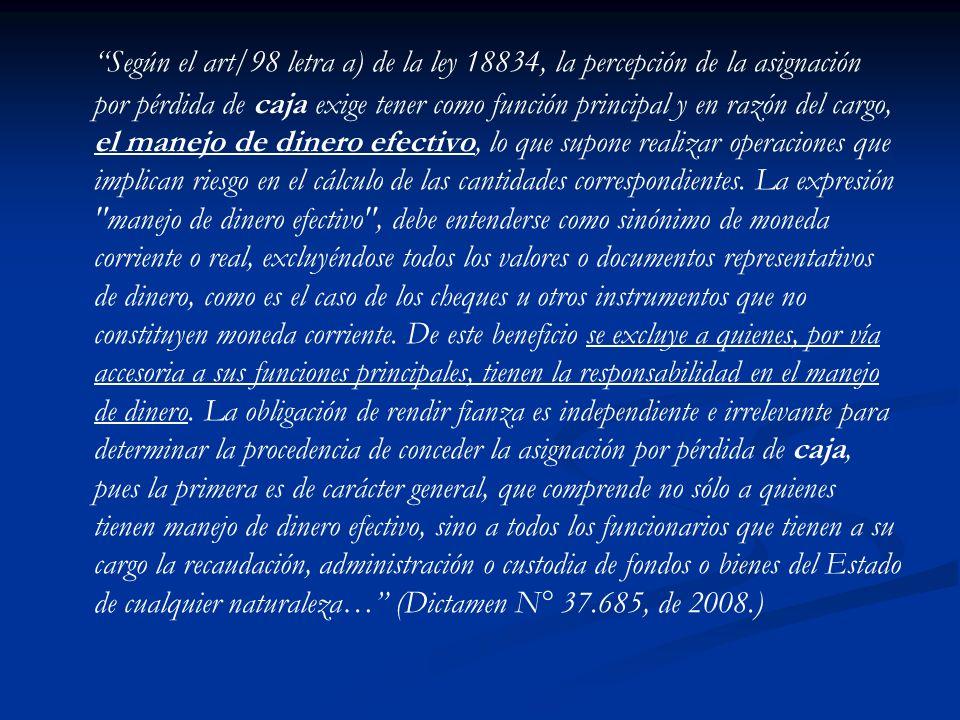 Según el art/98 letra a) de la ley 18834, la percepción de la asignación por pérdida de caja exige tener como función principal y en razón del cargo, el manejo de dinero efectivo, lo que supone realizar operaciones que implican riesgo en el cálculo de las cantidades correspondientes.