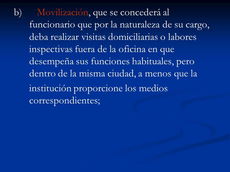 b) Movilización, que se concederá al funcionario que por la naturaleza de su cargo, deba realizar visitas domiciliarias o labores inspectivas fuera de la oficina en que desempeña sus funciones habituales, pero dentro de la misma ciudad, a menos que la
