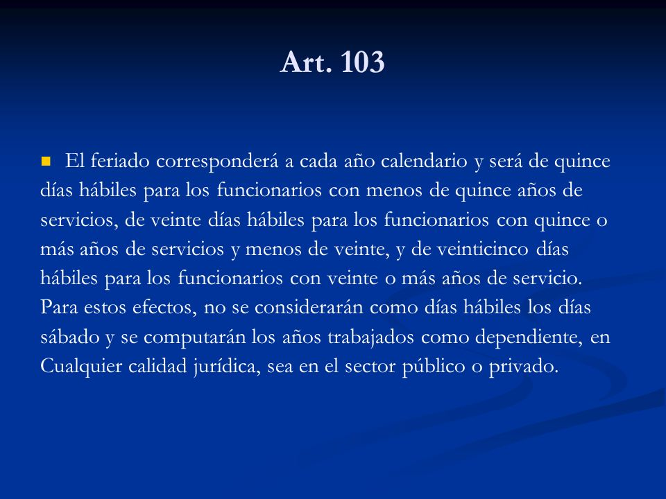Art. 103 El feriado corresponderá a cada año calendario y será de quince. días hábiles para los funcionarios con menos de quince años de.