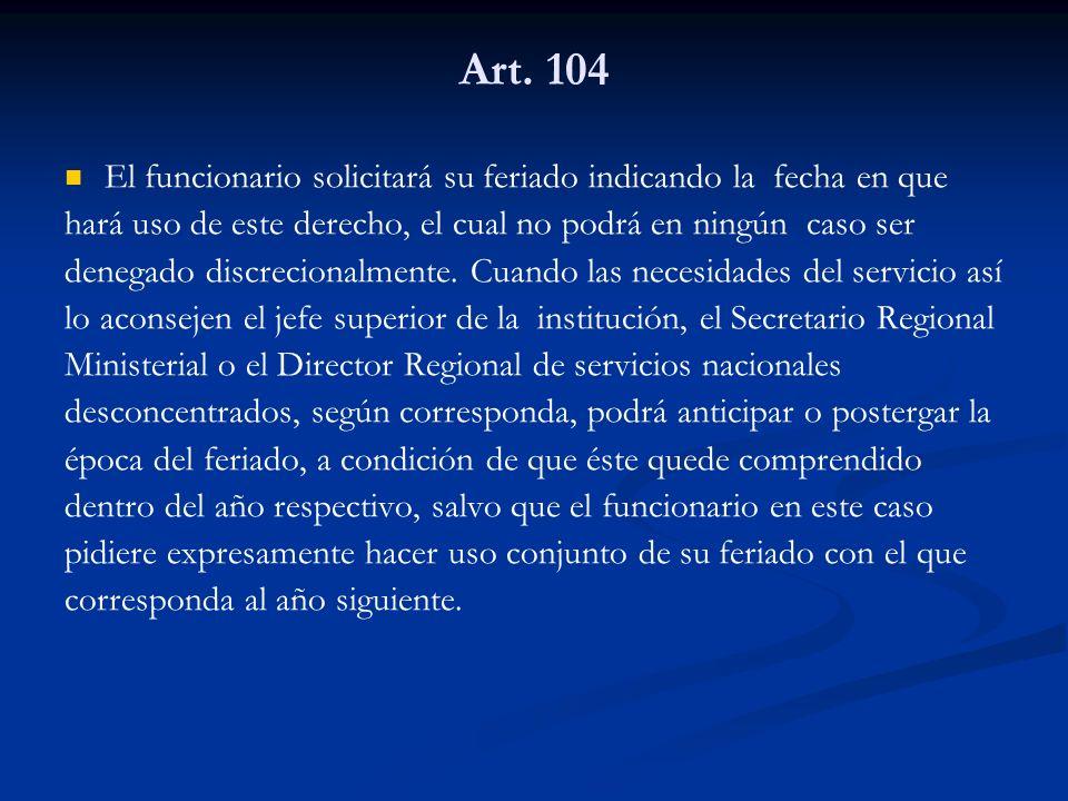 Art. 104 El funcionario solicitará su feriado indicando la fecha en que. hará uso de este derecho, el cual no podrá en ningún caso ser.