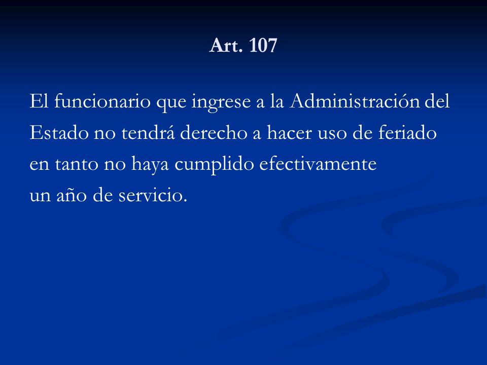Art. 107 El funcionario que ingrese a la Administración del. Estado no tendrá derecho a hacer uso de feriado.