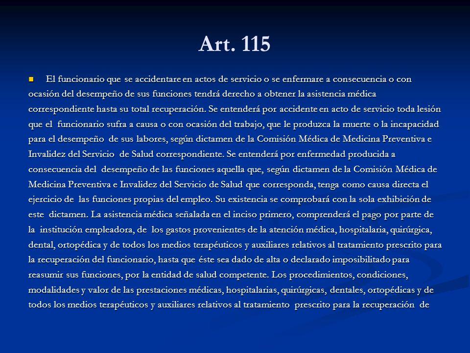 Art. 115 El funcionario que se accidentare en actos de servicio o se enfermare a consecuencia o con.