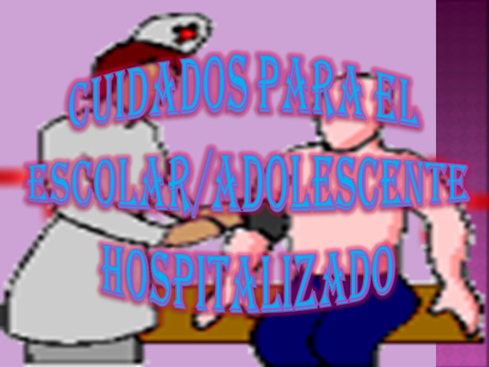 CUIDADOS PARA EL ESCOLAR/ADOLESCENTE HOSPITALIZADO