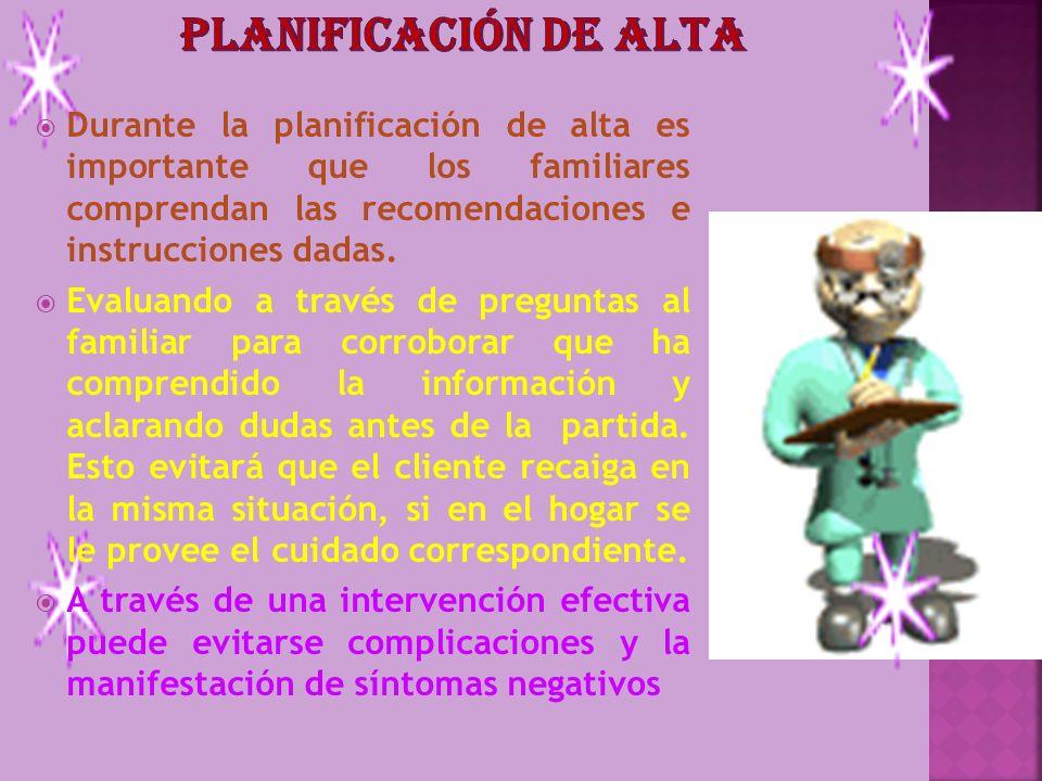 Planificación de alta Durante la planificación de alta es importante que los familiares comprendan las recomendaciones e instrucciones dadas.