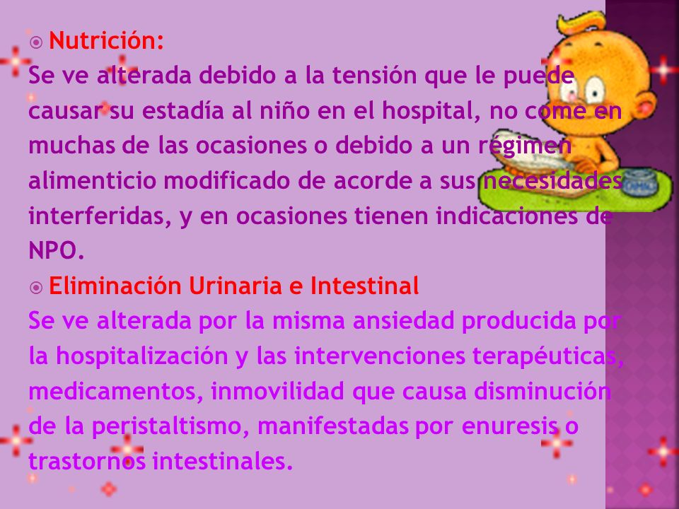 Nutrición: Se ve alterada debido a la tensión que le puede. causar su estadía al niño en el hospital, no come en.