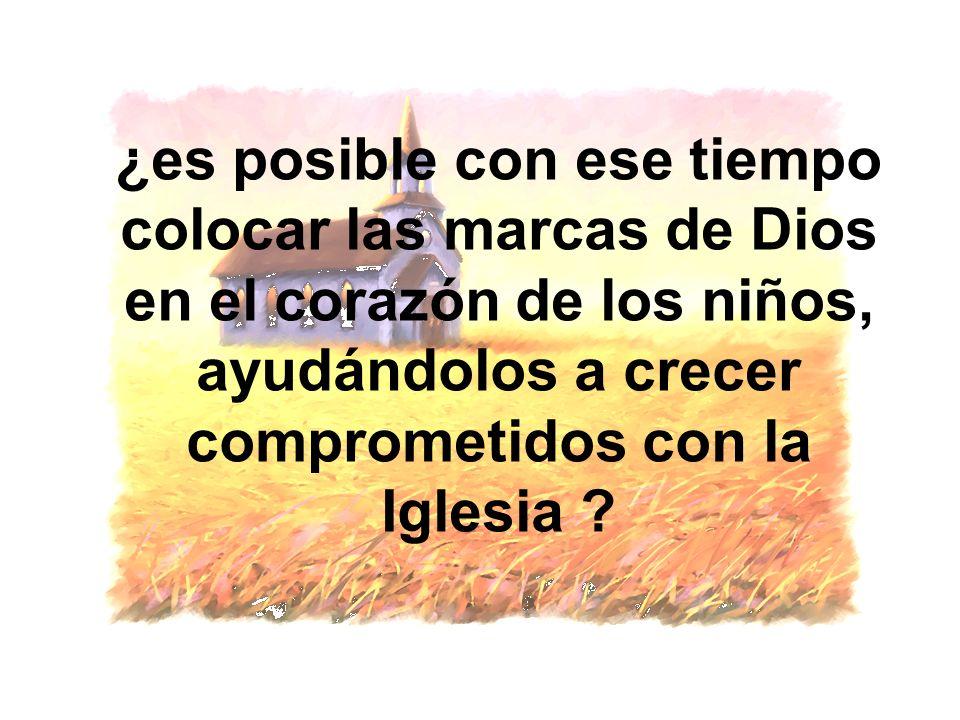 ¿es posible con ese tiempo colocar las marcas de Dios en el corazón de los niños, ayudándolos a crecer comprometidos con la Iglesia