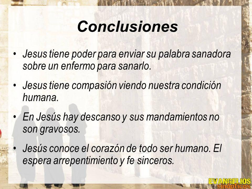 Conclusiones Jesus tiene poder para enviar su palabra sanadora sobre un enfermo para sanarlo. Jesus tiene compasión viendo nuestra condición humana.