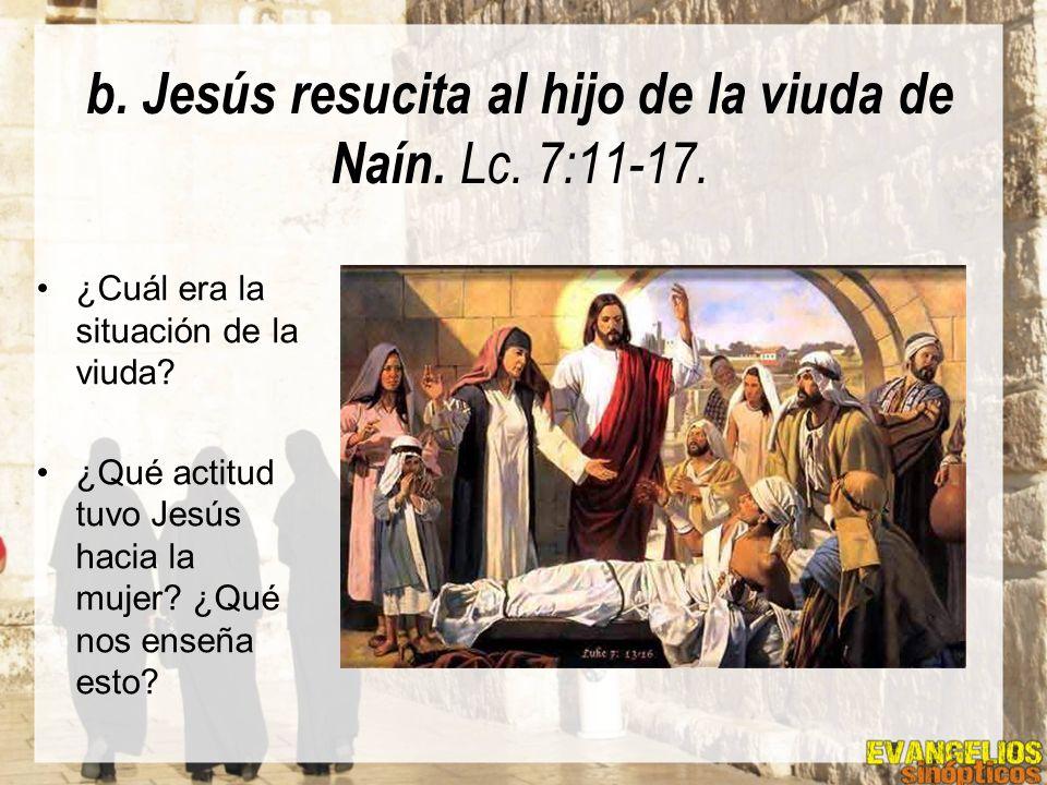 b. Jesús resucita al hijo de la viuda de Naín. Lc. 7:11-17.