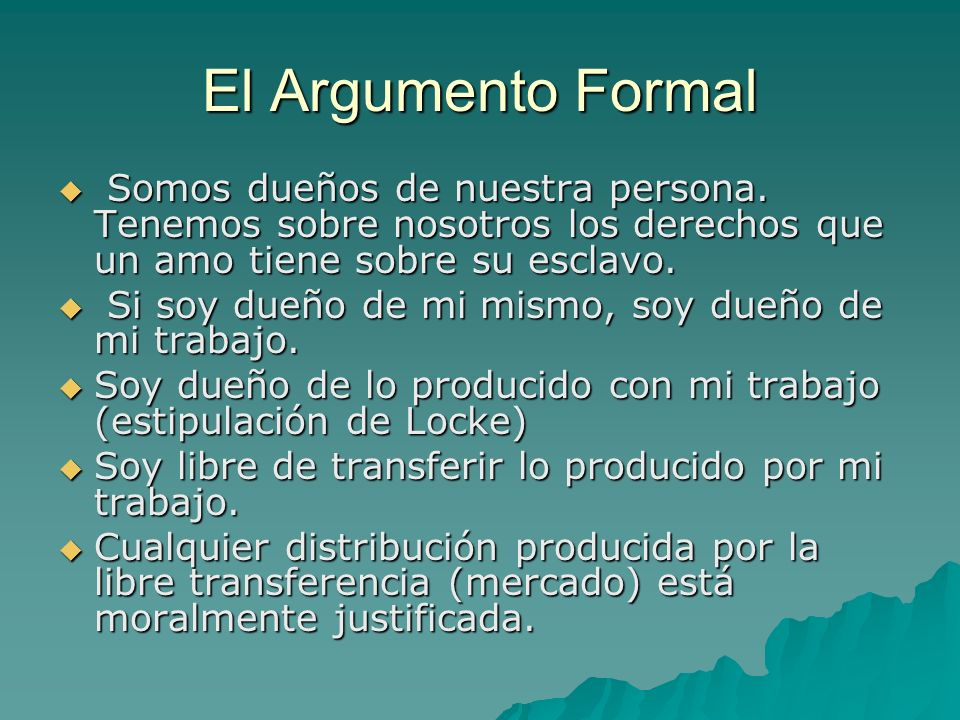El Argumento Formal Somos dueños de nuestra persona. Tenemos sobre nosotros los derechos que un amo tiene sobre su esclavo.