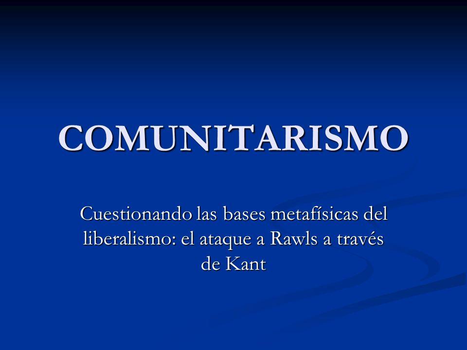 COMUNITARISMO Cuestionando las bases metafísicas del liberalismo: el ataque a Rawls a través de Kant.