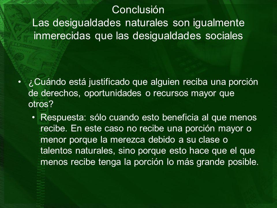 Conclusión Las desigualdades naturales son igualmente inmerecidas que las desigualdades sociales